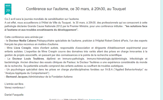 """Conférence sur l'autisme, ce 30 mars, à 20h30, au Touquet, le 29 mars 2012. Ce 2 avril sera la journée mondiale de sensibilisation sur l'autisme. A cet effet nous acceuillerons à l'hotel de ville du Touquet, le 30 mars, à 20h30, des professionnels qui se consacrent à cette pathologie déclarée grande Cause nationale 2012 par le premier Ministre, pour une conférence intitulée """"les solutions face à l'autisme et aux troubles envahissants du développement. Cette conférence sera animée par  -Le Docteur Nadia Cabane Pédopsychiatre spécialiste de l'autisme, praticien à l'hopital Robert Debré à Paris, l'un des experts français les plus reconnus en matière d'autisme. -Mme Liora Crespin mère d'enfant autiste, responsable d'association et dirigeante d'établissement expérimental pour enfants autistes. L'expertise de Mme Crespin couvre des domaines très variés allant des prises en charge innovantes à la gestion des projets associatifs, en passant par des connaissances à la pointe de la recherche scientifique.  -Le Docteur Louis Teulières diplômé en immuno-pathologie, immuno-hématologie, épidémiologie, infectiologie, et bactériologie. Ancien directeur des essais cliniqus de Pasteur, le Docteur Teulières a une expérience considérable du monde de la recherche. Sa patientèle actuelle comprend des enfants autistes ou souffrant de troubles autistiques.  -Un psychologue spécialisé dans les prises en charge pluridisciplinaire fondés sur l'ABA ou Analyse appliquée du comportement. -Bertrand Jacques : Administrateur de la Fondation Autisme. L'entrée est libre. Venez Nombreux. Daniel Fasquelle."""